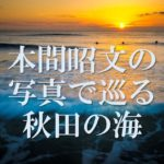 <b>【隔月連載】</b><br><b>注目の写真家・本間昭文の写真で巡る秋田の海</b>